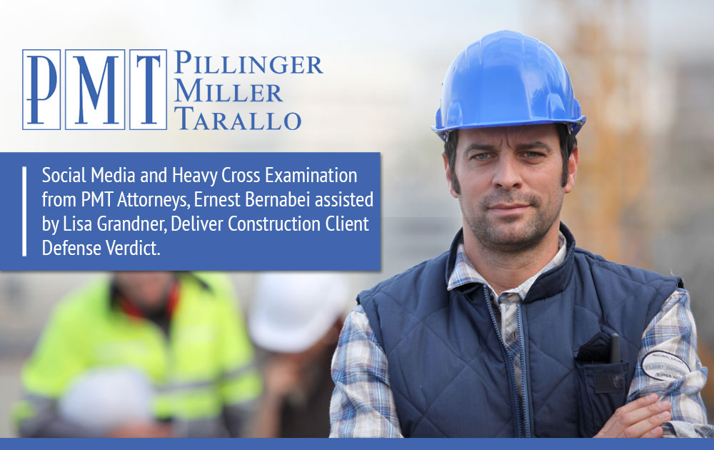 Social Media and Heavy Cross Examination from PMT Attorneys, Ernest Bernabei assisted by Lisa Grandner, Deliver Construction Client Defense Verdict.
